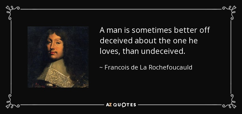 A man is sometimes better off deceived about the one he loves, than undeceived. - Francois de La Rochefoucauld