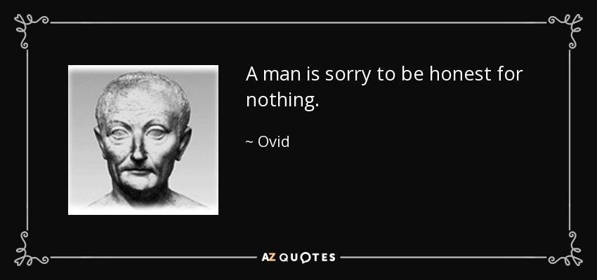 A man is sorry to be honest for nothing. - Ovid