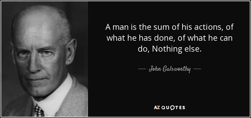 A man is the sum of his actions, of what he has done, of what he can do, Nothing else. - John Galsworthy