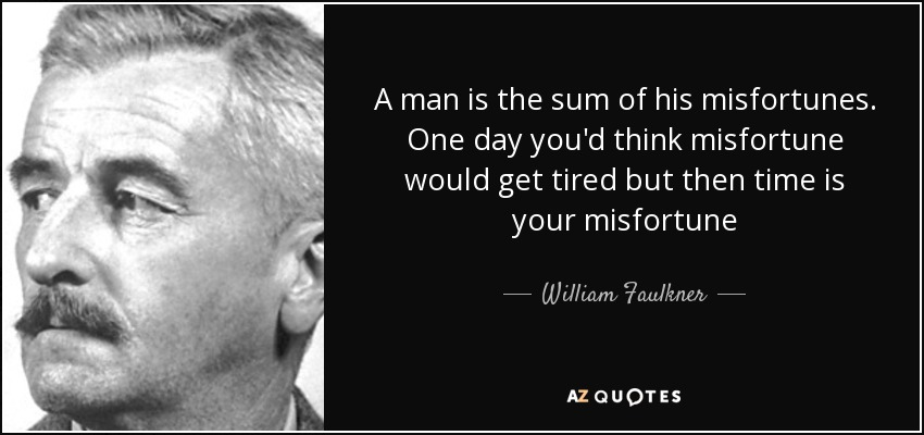 A man is the sum of his misfortunes. One day you'd think misfortune would get tired but then time is your misfortune - William Faulkner