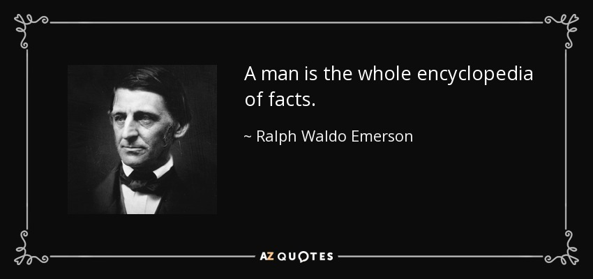 A man is the whole encyclopedia of facts. - Ralph Waldo Emerson