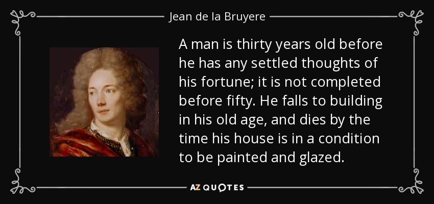 A man is thirty years old before he has any settled thoughts of his fortune; it is not completed before fifty. He falls to building in his old age, and dies by the time his house is in a condition to be painted and glazed. - Jean de la Bruyere