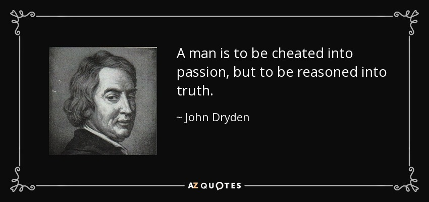 A man is to be cheated into passion, but to be reasoned into truth. - John Dryden
