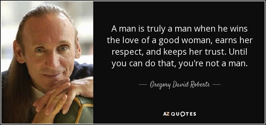 A man is truly a man when he wins the love of a good woman, earns her respect, and keeps her trust. Until you can do that, you're not a man. - Gregory David Roberts