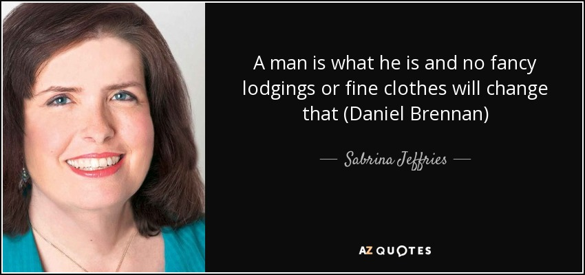 A man is what he is and no fancy lodgings or fine clothes will change that (Daniel Brennan) - Sabrina Jeffries