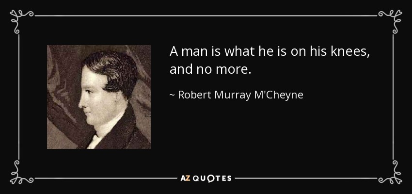 A man is what he is on his knees, and no more. - Robert Murray M'Cheyne