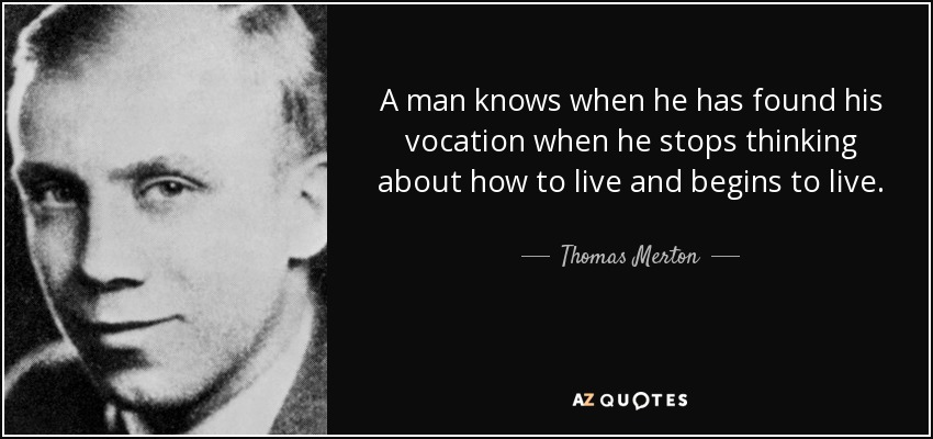 A man knows when he has found his vocation when he stops thinking about how to live and begins to live. - Thomas Merton