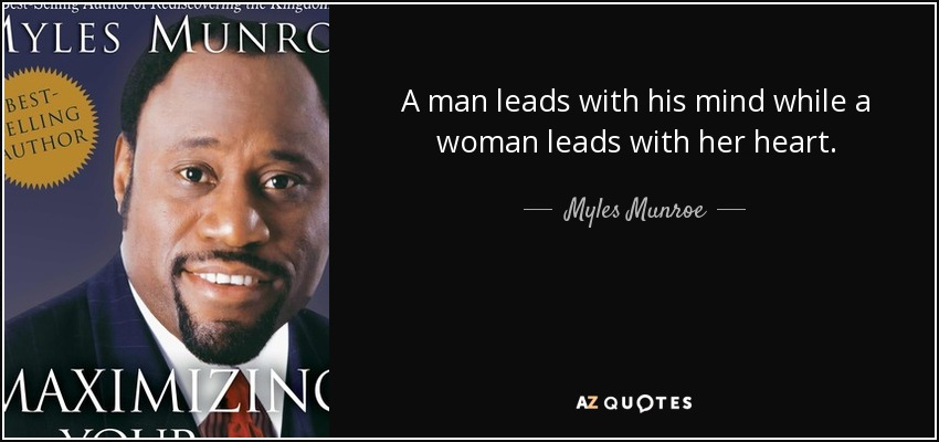 A man leads with his mind while a woman leads with her heart. - Myles Munroe