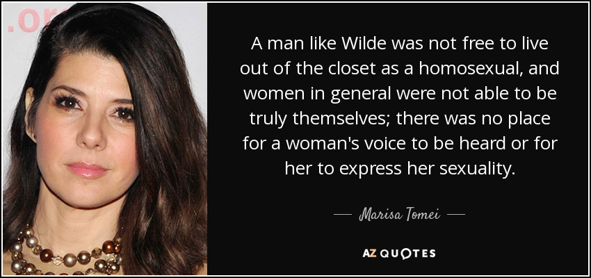 A man like Wilde was not free to live out of the closet as a homosexual, and women in general were not able to be truly themselves; there was no place for a woman's voice to be heard or for her to express her sexuality. - Marisa Tomei