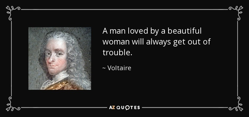 A man loved by a beautiful woman will always get out of trouble. - Voltaire