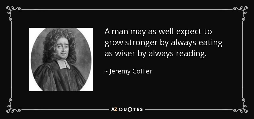 A man may as well expect to grow stronger by always eating as wiser by always reading. - Jeremy Collier