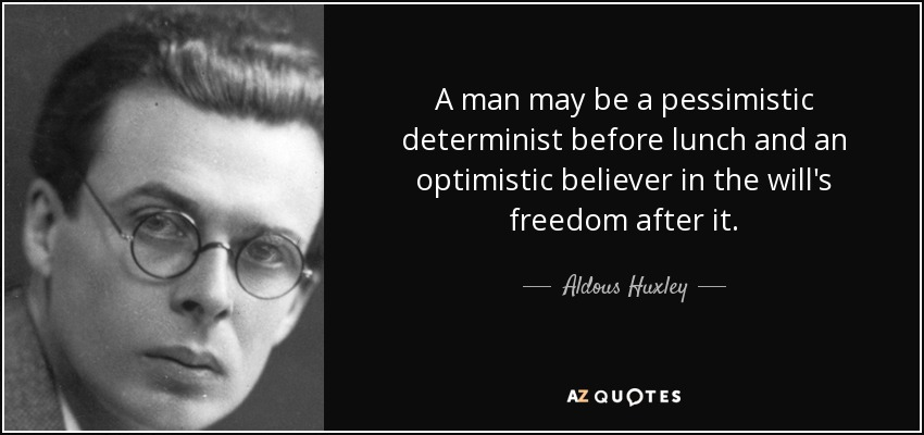 A man may be a pessimistic determinist before lunch and an optimistic believer in the will's freedom after it. - Aldous Huxley
