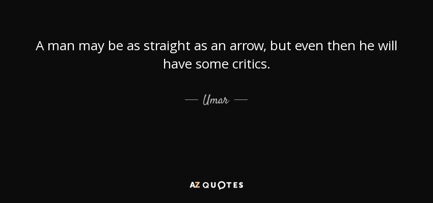 A man may be as straight as an arrow, but even then he will have some critics. - Umar