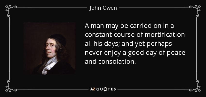 A man may be carried on in a constant course of mortification all his days; and yet perhaps never enjoy a good day of peace and consolation. - John Owen