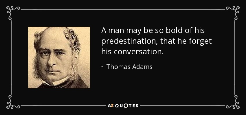 A man may be so bold of his predestination, that he forget his conversation. - Thomas Adams