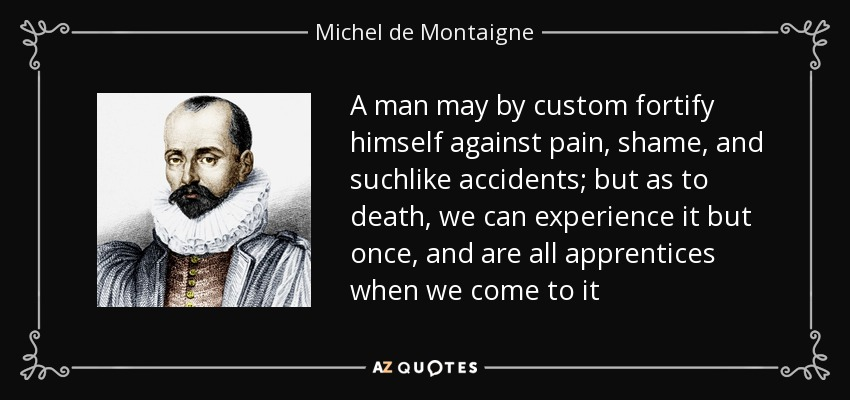 A man may by custom fortify himself against pain, shame, and suchlike accidents; but as to death, we can experience it but once, and are all apprentices when we come to it - Michel de Montaigne