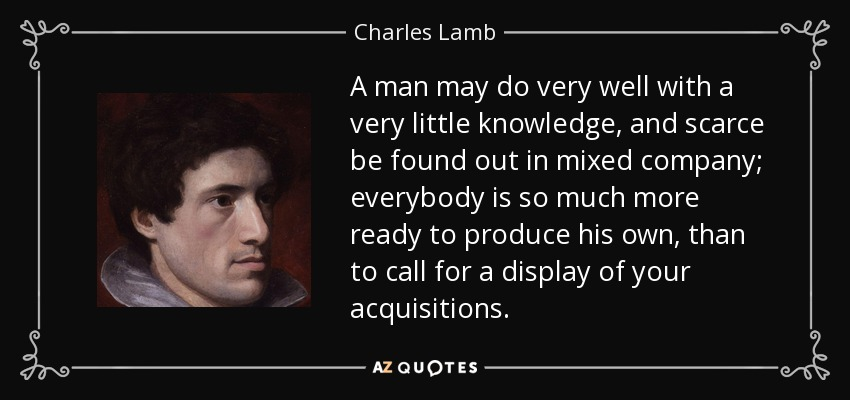 A man may do very well with a very little knowledge, and scarce be found out in mixed company; everybody is so much more ready to produce his own, than to call for a display of your acquisitions. - Charles Lamb