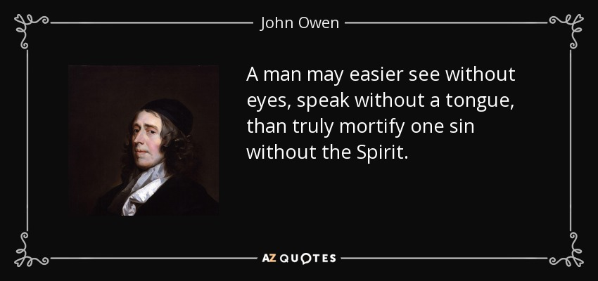 A man may easier see without eyes, speak without a tongue, than truly mortify one sin without the Spirit. - John Owen