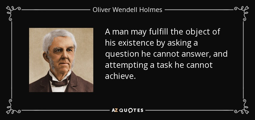 A man may fulfill the object of his existence by asking a question he cannot answer, and attempting a task he cannot achieve. - Oliver Wendell Holmes Sr.