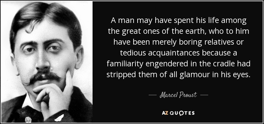 A man may have spent his life among the great ones of the earth, who to him have been merely boring relatives or tedious acquaintances because a familiarity engendered in the cradle had stripped them of all glamour in his eyes. - Marcel Proust