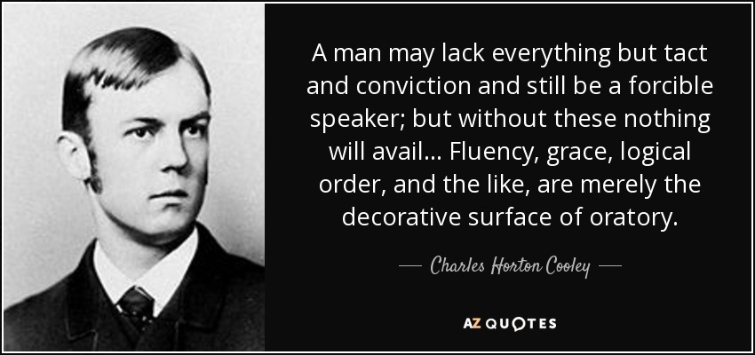 A man may lack everything but tact and conviction and still be a forcible speaker; but without these nothing will avail... Fluency, grace, logical order, and the like, are merely the decorative surface of oratory. - Charles Horton Cooley