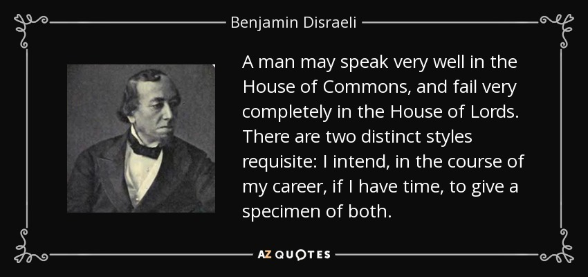 A man may speak very well in the House of Commons, and fail very completely in the House of Lords. There are two distinct styles requisite: I intend, in the course of my career, if I have time, to give a specimen of both. - Benjamin Disraeli