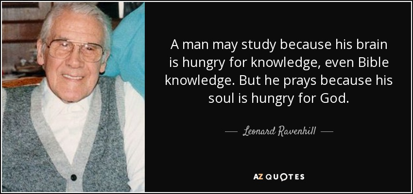 A man may study because his brain is hungry for knowledge, even Bible knowledge. But he prays because his soul is hungry for God. - Leonard Ravenhill