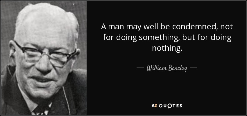A man may well be condemned, not for doing something, but for doing nothing. - William Barclay