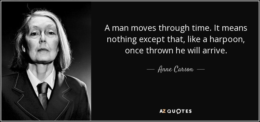A man moves through time. It means nothing except that, like a harpoon, once thrown he will arrive. - Anne Carson