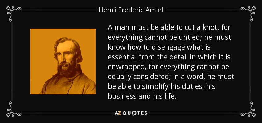 A man must be able to cut a knot, for everything cannot be untied; he must know how to disengage what is essential from the detail in which it is enwrapped, for everything cannot be equally considered; in a word, he must be able to simplify his duties, his business and his life. - Henri Frederic Amiel