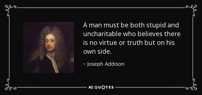 A man must be both stupid and uncharitable who believes there is no virtue or truth but on his own side. - Joseph Addison