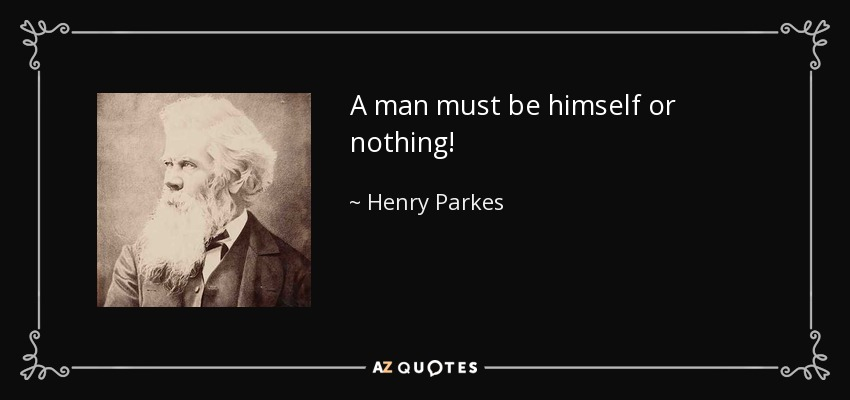 A man must be himself or nothing! - Henry Parkes