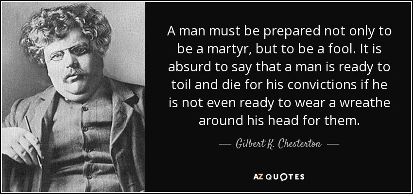A man must be prepared not only to be a martyr, but to be a fool. It is absurd to say that a man is ready to toil and die for his convictions if he is not even ready to wear a wreathe around his head for them. - Gilbert K. Chesterton