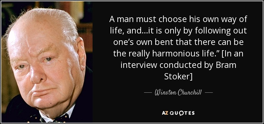 "A man must choose his own way of life, and…it is only by following out one's own bent that there can be the really harmonious life."" [In an interview conducted by Bram Stoker] - Winston Churchill"