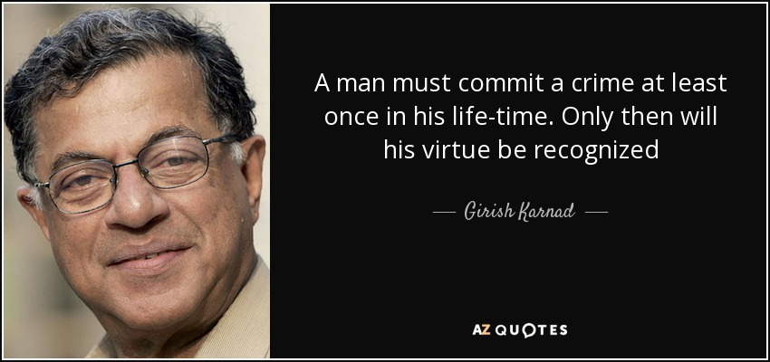 A man must commit a crime at least once in his life-time. Only then will his virtue be recognized - Girish Karnad