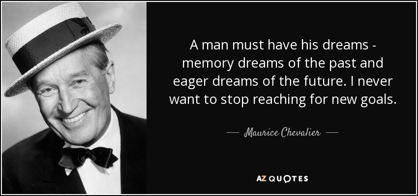 A man must have his dreams - memory dreams of the past and eager dreams of the future. I never want to stop reaching for new goals. - Maurice Chevalier