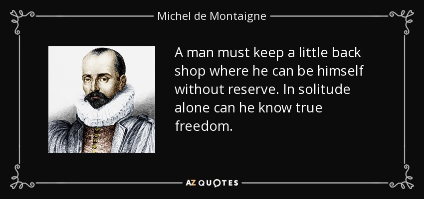 A man must keep a little back shop where he can be himself without reserve. In solitude alone can he know true freedom. - Michel de Montaigne