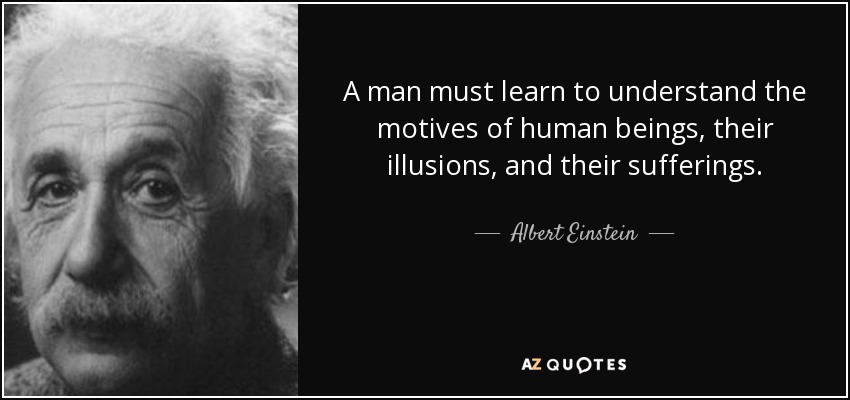 A man must learn to understand the motives of human beings, their illusions, and their sufferings. - Albert Einstein