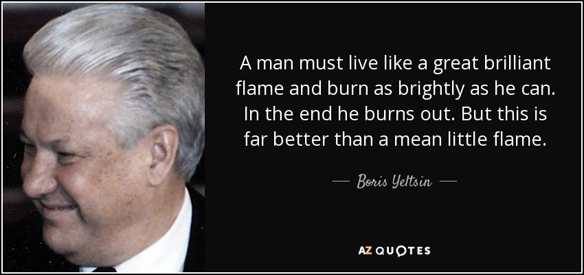 A man must live like a great brilliant flame and burn as brightly as he can. In the end he burns out. But this is far better than a mean little flame. - Boris Yeltsin