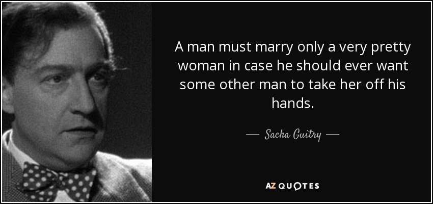 A man must marry only a very pretty woman in case he should ever want some other man to take her off his hands. - Sacha Guitry