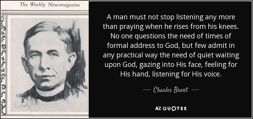 A man must not stop listening any more than praying when he rises from his knees. No one questions the need of times of formal address to God, but few admit in any practical way the need of quiet waiting upon God, gazing into His face, feeling for His hand, listening for His voice. - Charles Brent