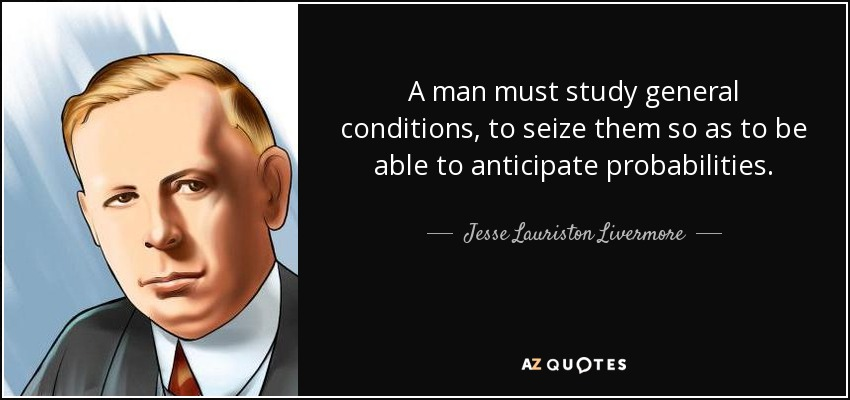 A man must study general conditions, to seize them so as to be able to anticipate probabilities. - Jesse Lauriston Livermore