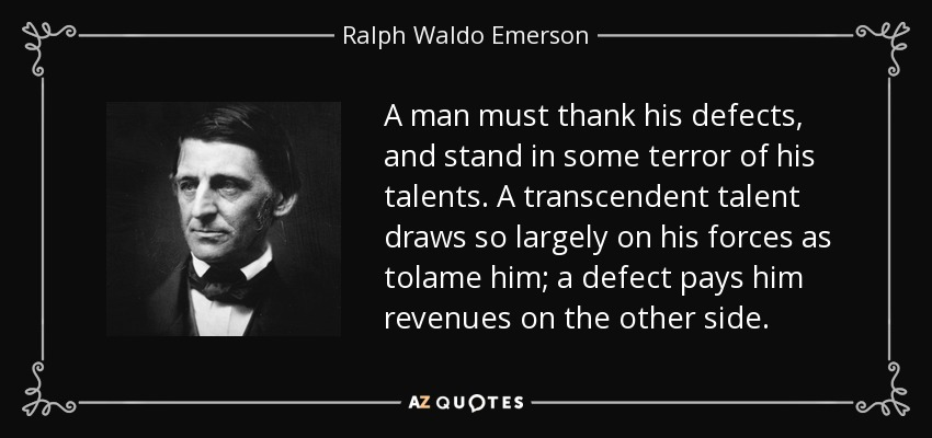 A man must thank his defects, and stand in some terror of his talents. A transcendent talent draws so largely on his forces as tolame him; a defect pays him revenues on the other side. - Ralph Waldo Emerson