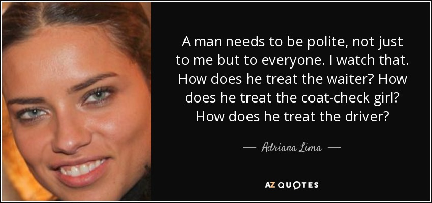 A man needs to be polite, not just to me but to everyone. I watch that. How does he treat the waiter? How does he treat the coat-check girl? How does he treat the driver? - Adriana Lima