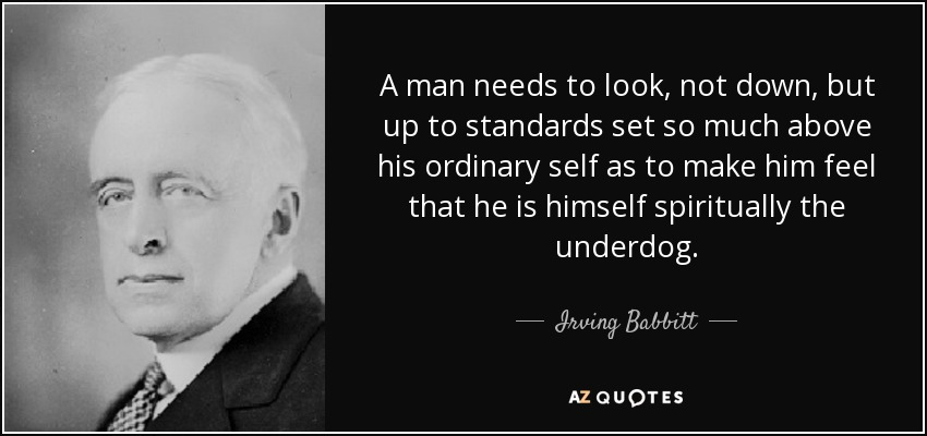 A man needs to look, not down, but up to standards set so much above his ordinary self as to make him feel that he is himself spiritually the underdog. - Irving Babbitt