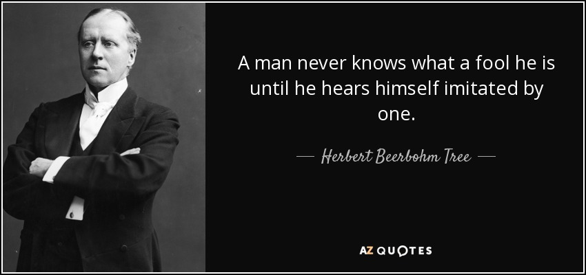 A man never knows what a fool he is until he hears himself imitated by one. - Herbert Beerbohm Tree