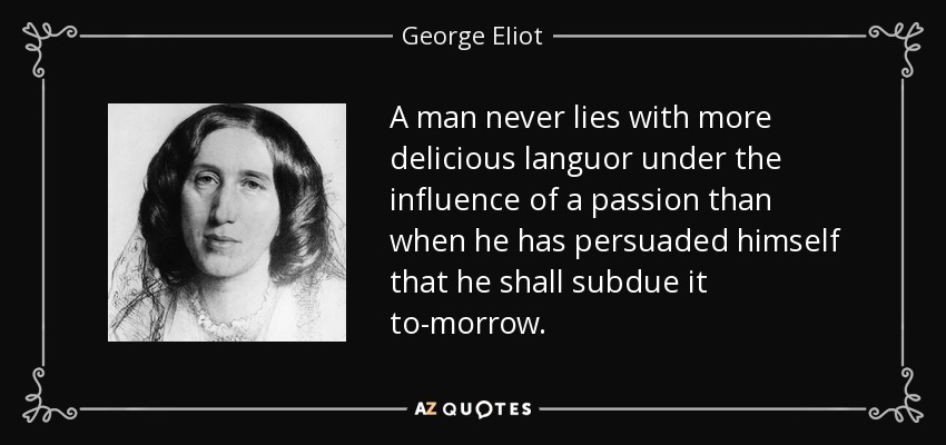 A man never lies with more delicious languor under the influence of a passion than when he has persuaded himself that he shall subdue it to-morrow. - George Eliot