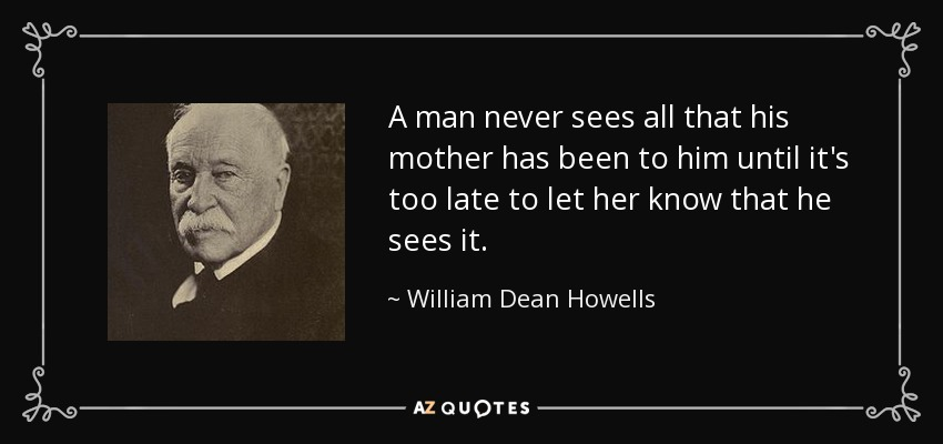 A man never sees all that his mother has been to him until it's too late to let her know that he sees it. - William Dean Howells