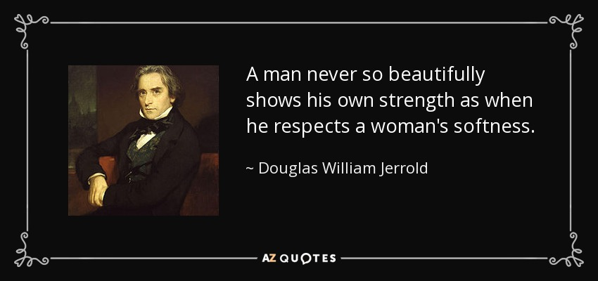 A man never so beautifully shows his own strength as when he respects a woman's softness. - Douglas William Jerrold