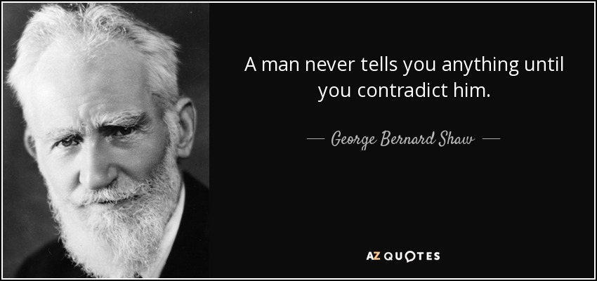 A man never tells you anything until you contradict him. - George Bernard Shaw